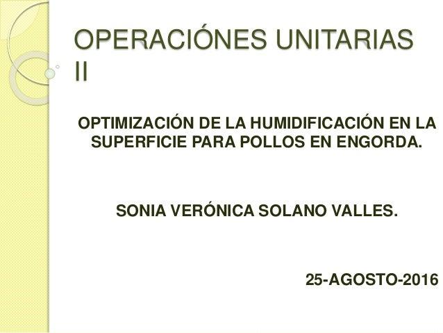OPERACIÓNES UNITARIAS II OPTIMIZACIÓN DE LA HUMIDIFICACIÓN EN LA SUPERFICIE PARA POLLOS EN ENGORDA. SONIA VERÓNICA SOLANO ...