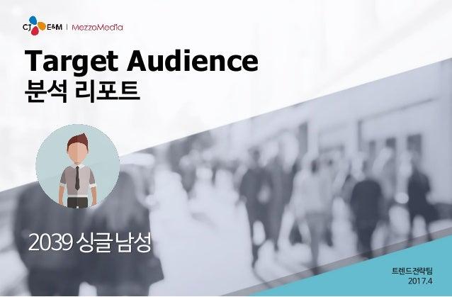 Target Audience 분석 리포트 2039싱글남성 트렌드전략팀 2017.4
