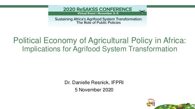 Political Economy of Agricultural Policy in Africa: Implications for Agrifood System Transformation Dr. Danielle Resnick, ...