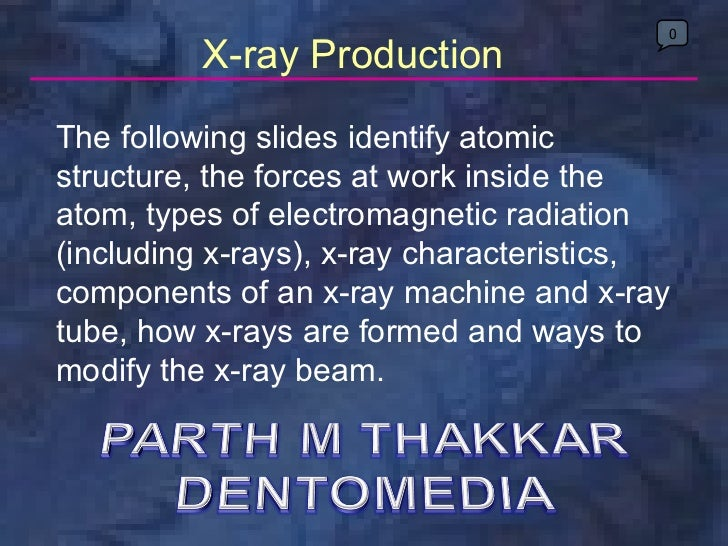 X-ray Production The following slides identify atomic structure, the forces at work inside the atom, types of electromagne...