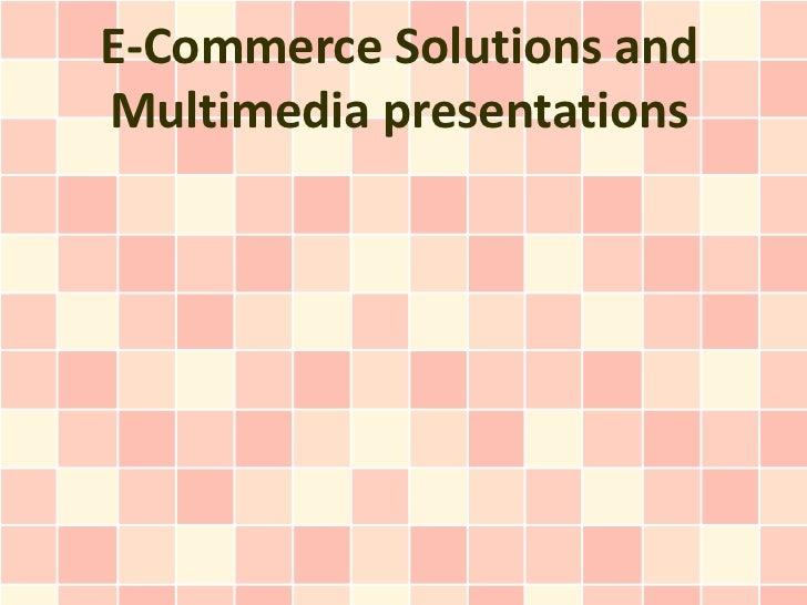 E-Commerce Solutions andMultimedia presentations