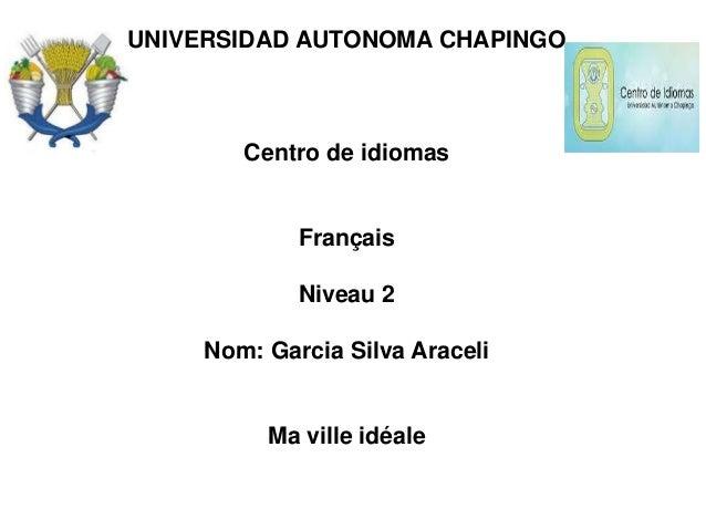 UNIVERSIDAD AUTONOMA CHAPINGO Centro de idiomas Français Niveau 2 Nom: Garcia Silva Araceli Ma ville idéale