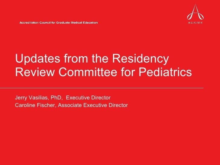Updates from the Residency Review Committee for Pediatrics Jerry Vasilias, PhD,  Executive Director Caroline Fischer, Asso...