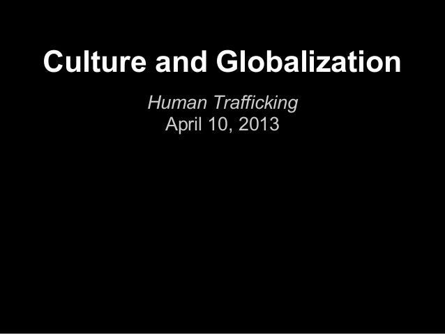 Culture and Globalization       Human Trafficking        April 10, 2013