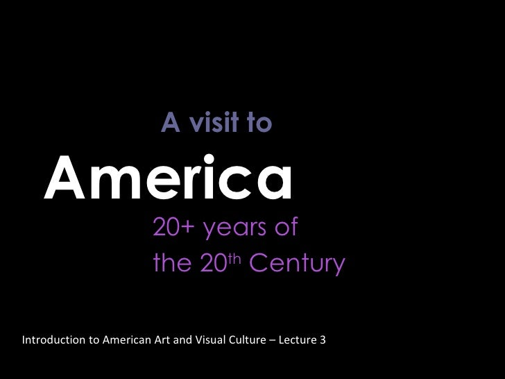 A visit to  America  20+ years of  the 20 th  Century Introduction to American Art and Visual Culture – Lecture 3