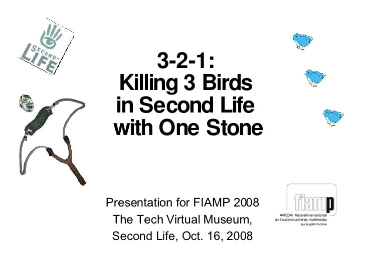 Presentation for FIAMP 2008 The Tech Virtual Museum, Second Life, Oct. 16, 2008 3-2-1:  Killing 3 Birds  in Second Life  w...