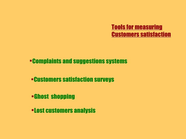 Tools for measuring Customers satisfaction <ul><li>Complaints and suggestions systems </li></ul><ul><li>Customers satisfac...