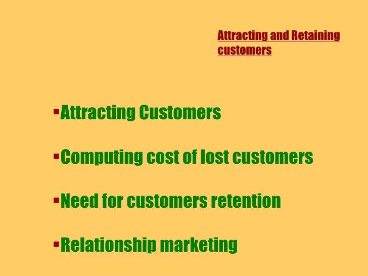 Attracting and Retaining customers <ul><li>Attracting Customers </li></ul><ul><li>Computing cost of lost customers </li></...