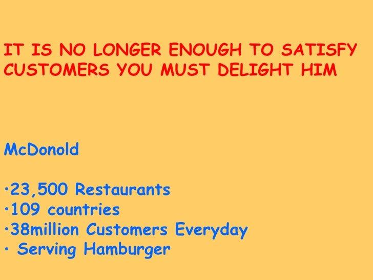 <ul><li>IT IS NO LONGER ENOUGH TO SATISFY </li></ul><ul><li>CUSTOMERS YOU MUST DELIGHT HIM </li></ul><ul><li>McDonold </li...