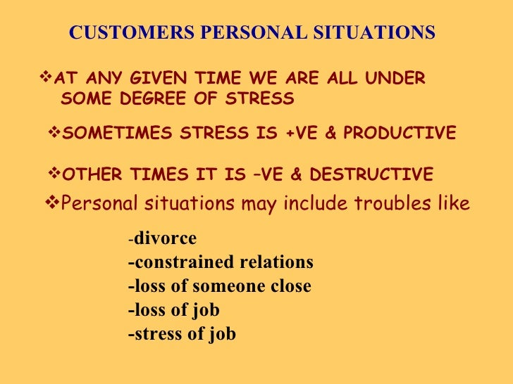 CUSTOMERS PERSONAL SITUATIONS <ul><li>AT ANY GIVEN TIME WE ARE ALL UNDER </li></ul><ul><li>SOME DEGREE OF STRESS </li></ul...