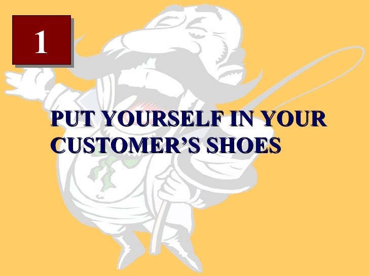 1 PUT YOURSELF IN YOUR CUSTOMER'S SHOES