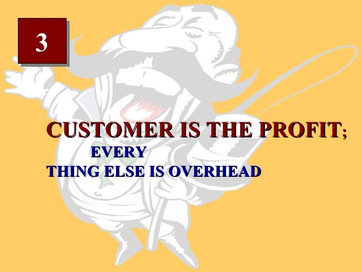 3 CUSTOMER IS THE PROFIT ;  EVERY THING ELSE IS OVERHEAD