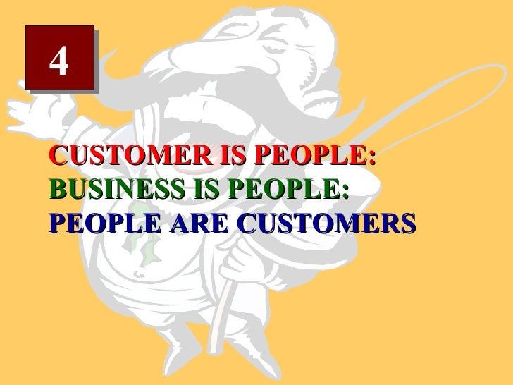 4 CUSTOMER IS PEOPLE: BUSINESS IS PEOPLE: PEOPLE ARE CUSTOMERS