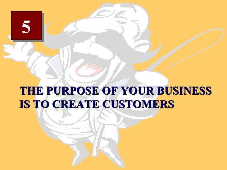 5 THE PURPOSE OF YOUR BUSINESS IS TO CREATE CUSTOMERS