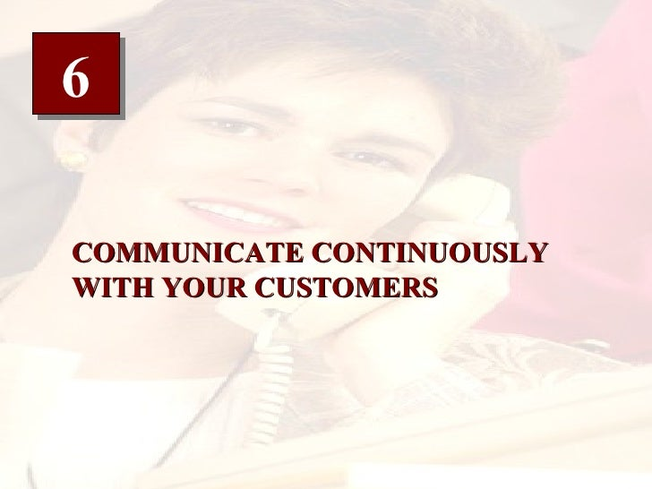 6 COMMUNICATE CONTINUOUSLY WITH YOUR CUSTOMERS