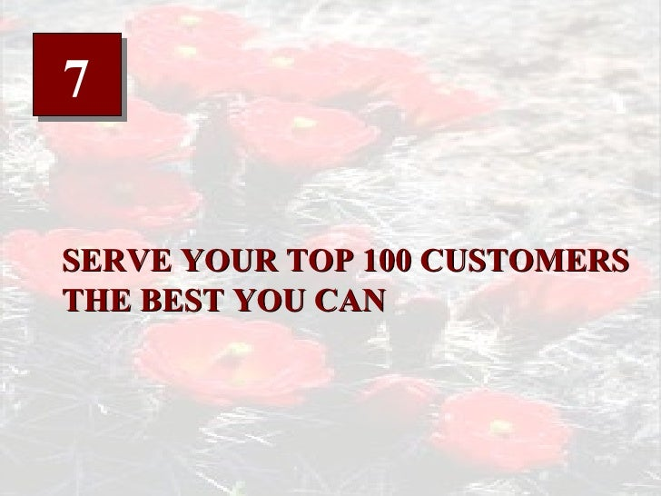 7 SERVE YOUR TOP 100 CUSTOMERS THE BEST YOU CAN