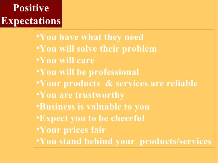 Positive Expectations <ul><li>You have what they need </li></ul><ul><li>You will solve their problem </li></ul><ul><li>You...