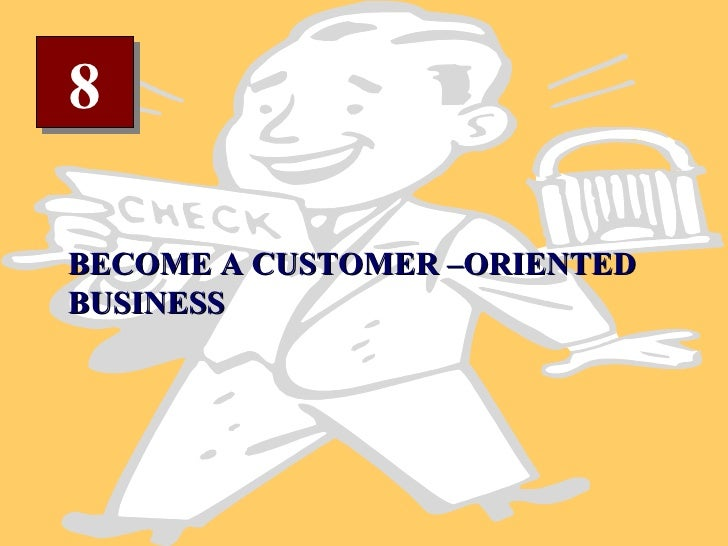 8 BECOME A CUSTOMER –ORIENTED BUSINESS