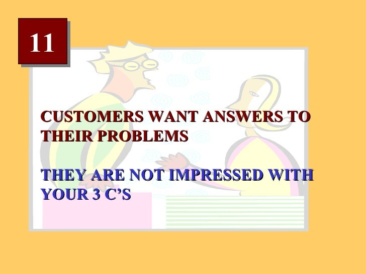 11 CUSTOMERS WANT ANSWERS TO THEIR PROBLEMS THEY ARE NOT IMPRESSED WITH YOUR 3 C'S