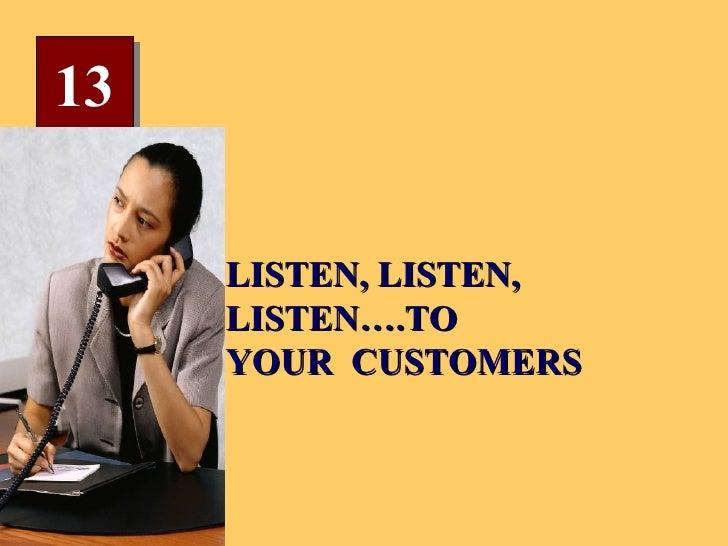 13 LISTEN, LISTEN, LISTEN….TO YOUR  CUSTOMERS