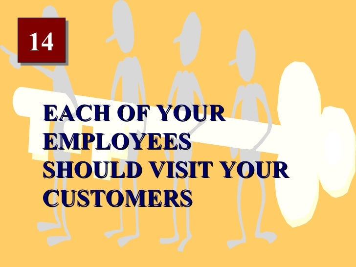 14 EACH OF YOUR EMPLOYEES  SHOULD VISIT YOUR CUSTOMERS