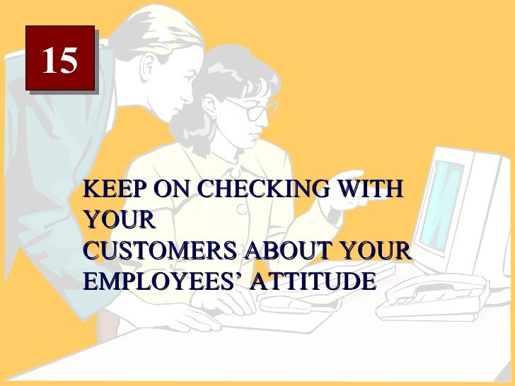 15 KEEP ON CHECKING WITH YOUR CUSTOMERS ABOUT YOUR EMPLOYEES' ATTITUDE