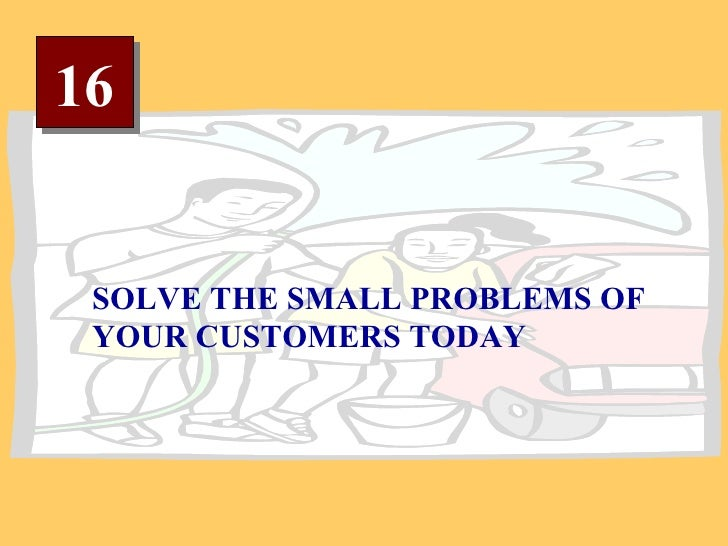 16 SOLVE THE SMALL PROBLEMS OF YOUR CUSTOMERS TODAY