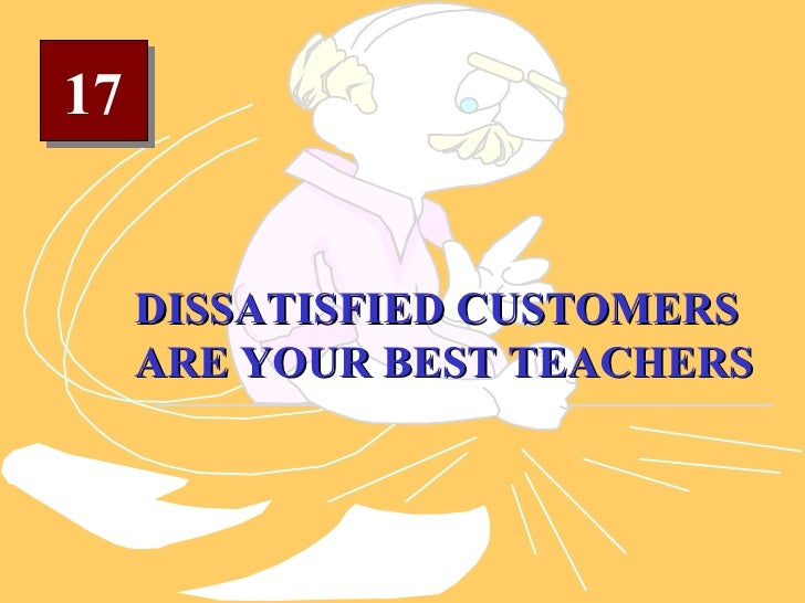 17 DISSATISFIED CUSTOMERS ARE YOUR BEST TEACHERS