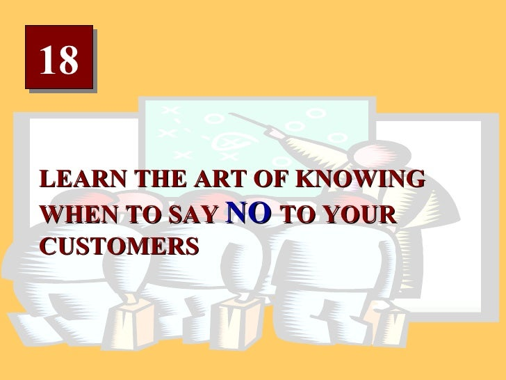 18 LEARN THE ART OF KNOWING WHEN TO SAY  NO  TO YOUR CUSTOMERS