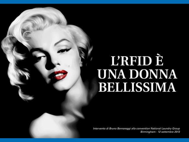 L'RFID È UNA DONNA BELLISSIMA Intervento di Bruno Bernareggi alla convention National Laundry Group Birmingham - 12 settem...