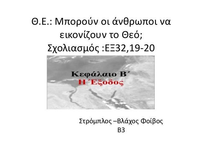 Θ.Ε.: Μποροφν οι άνκρωποι να εικονίηουν το Θεό; Σχολιαςμόσ :ΕΞ32,19-20  Στρόμπλοσ –Βλάχοσ Φοίβοσ Β3