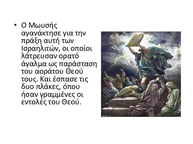 • Ο Μωυςισ αγανάκτθςε για τθν πράξθ αυτι των Ιςραθλιτϊν, οι οποίοι λάτρευςαν ορατό άγαλμα ωσ παράςταςθ του αοράτου Θεοφ το...