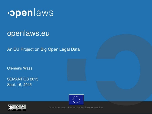 Openlaws.eu co-funded by the European Union openlaws.eu An EU Project on Big Open Legal Data Clemens Wass SEMANTiCS 2015 S...