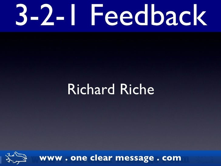 3-2-1 Feedback Richard Riche www . one clear message . com www . one clear message . com