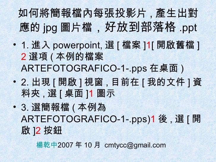 如何將簡報檔內每張投影片 , 產生出對應的 jpg 圖片檔 ,好放到部落格 .ppt <ul><li>1. 進入 powerpoint, 選 [ 檔案 ] 1 [ 開啟舊檔 ] 2 選項 ( 本例的檔案 ARTEFOTOGRAFICO-1-.p...