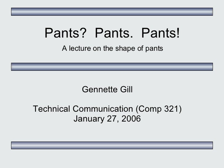 Pants?  Pants.  Pants! A lecture on the shape of pants Gennette Gill Technical Communication (Comp 321) January 27, 2006