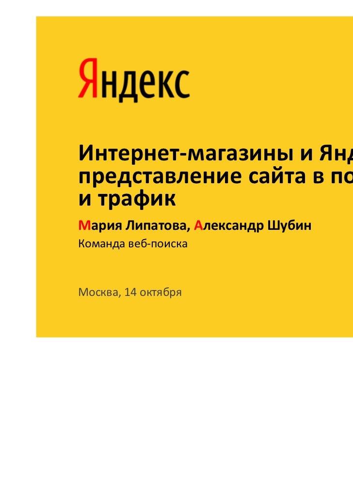 Интернет-магазины и Яндекс:представление сайта в поискеи трафикМария Липатова, Александр ШубинКоманда веб-поискаМосква, 14...