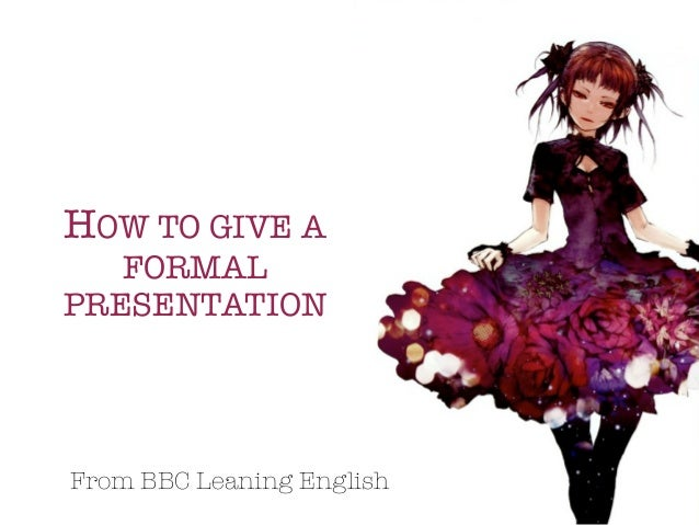 HOW TO GIVE A   FORMALPRESENTATIONFrom BBC Leaning English