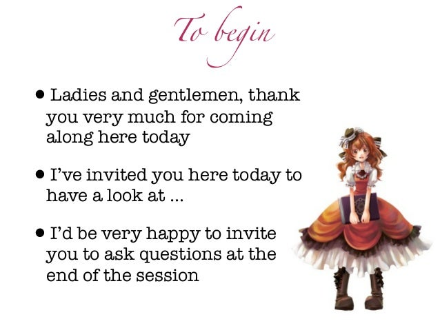 To begin•Ladies and gentlemen, thank you very much for coming along here today•I've invited you here today to have a look ...