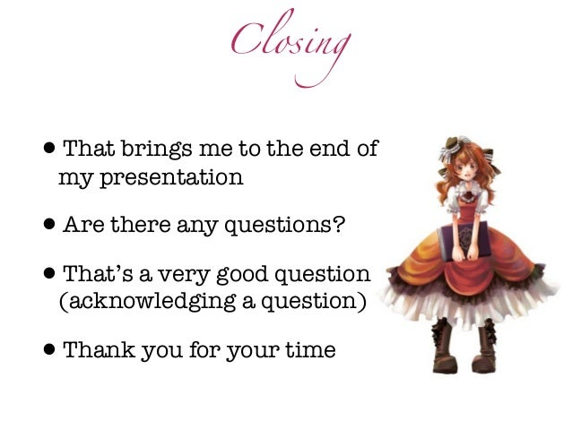 Closing•That brings me to the end of my presentation•Are there any questions?•That's a very good question (acknowledging a...