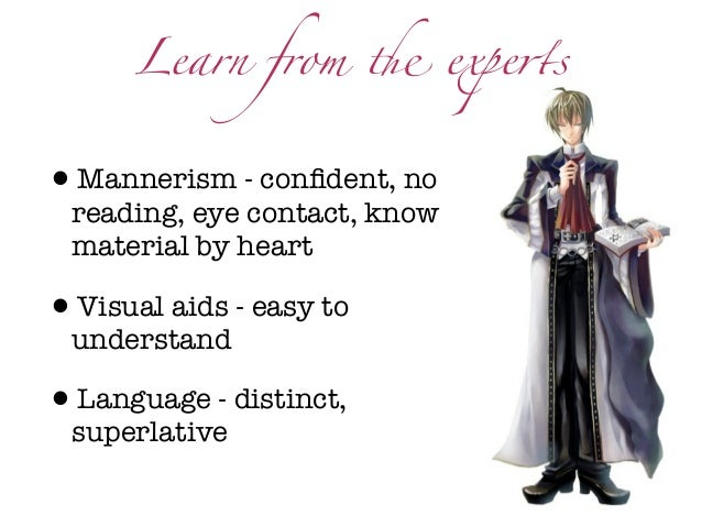 Learn from ! expe$s•Mannerism - confident, no reading, eye contact, know material by heart•Visual aids - easy to understand...