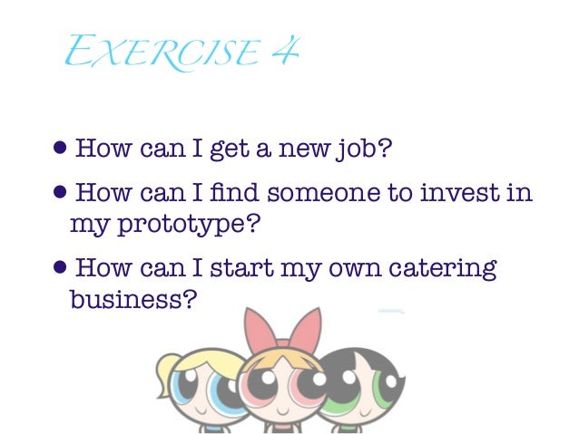 EXERCISE 4•How can I get a new job?•How can I find someone to invest in my prototype?•How can I start my own catering busin...
