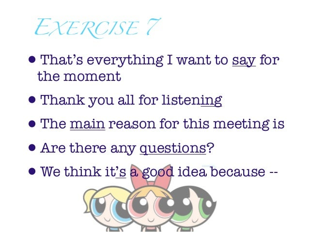 EXERCISE 7•That's everything I want to say for the moment•Thank you all for listening•The main reason for this meeting is•...