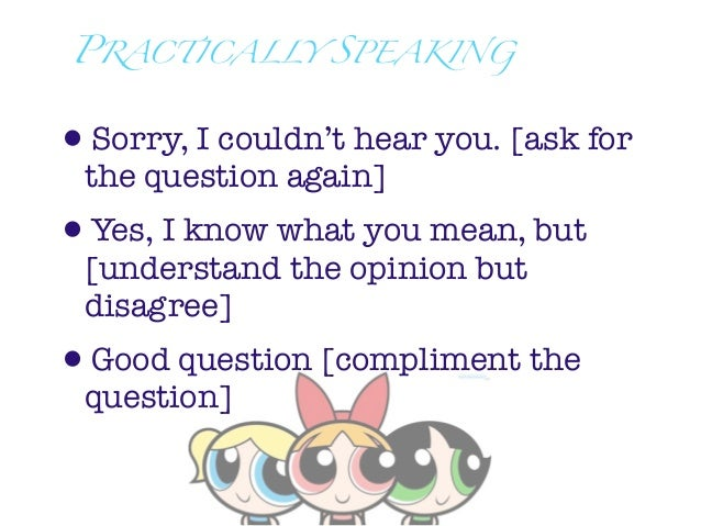 PRACTICALLY SPEAKING•Sorry, I couldn't hear you. [ask for the question again]•Yes, I know what you mean, but [understand t...