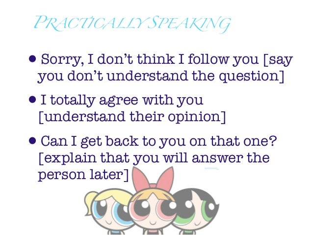 PRACTICALLY SPEAKING•Sorry, I don't think I follow you [say you don't understand the question]•I totally agree with you [u...