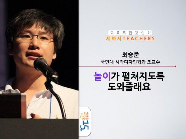 교 육 특 집 강 연 회  세바시TEACHERS  최승준 국민대