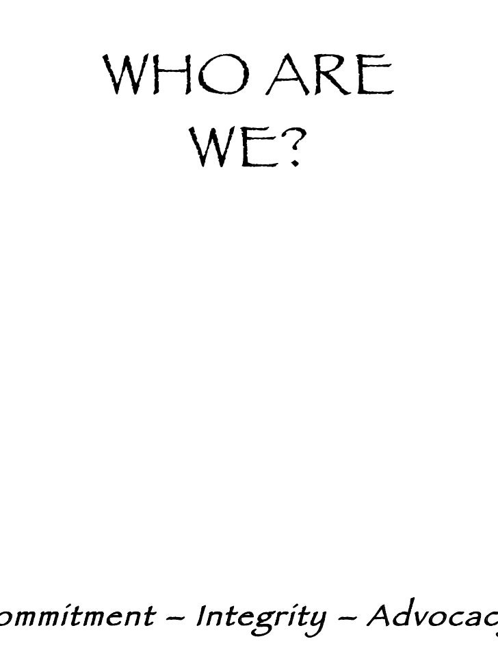 WHO ARE WE? Commitment – Integrity – Advocacy