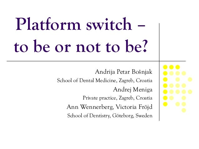 Platform switch – to be or not to be? Andrija Petar Bošnjak School of Dental Medicine, Zagreb, Croatia Andrej Meniga Priva...