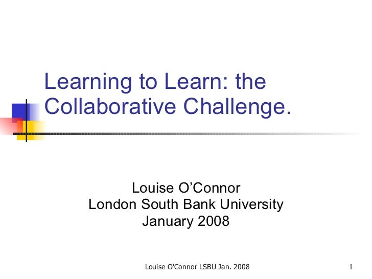 Learning to Learn: the Collaborative Challenge.  Louise O'Connor London South Bank University January 2008