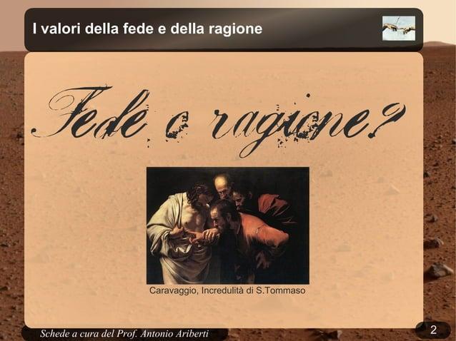 2Schede a cura del Prof. AribertiI valori della fede e della ragioneFede o ragione?Caravaggio, Incredulità di S.Tommaso